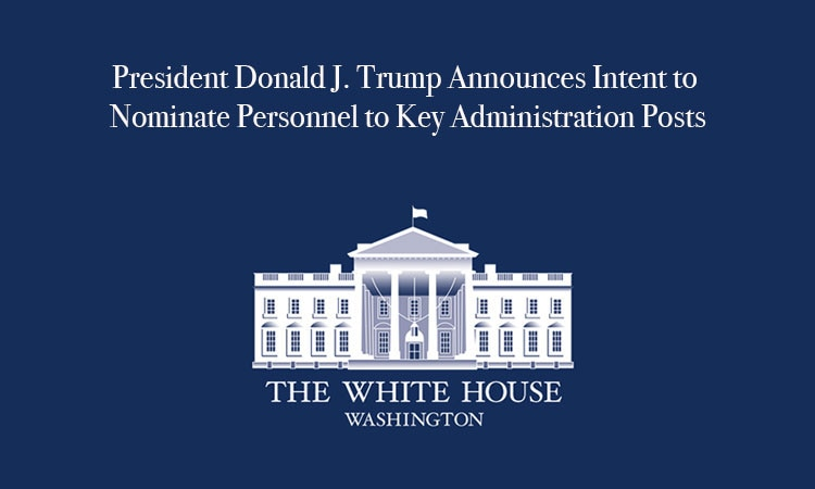 President Donald J. Trump Announces Intent to Nominate Personnel to Key Administration Posts