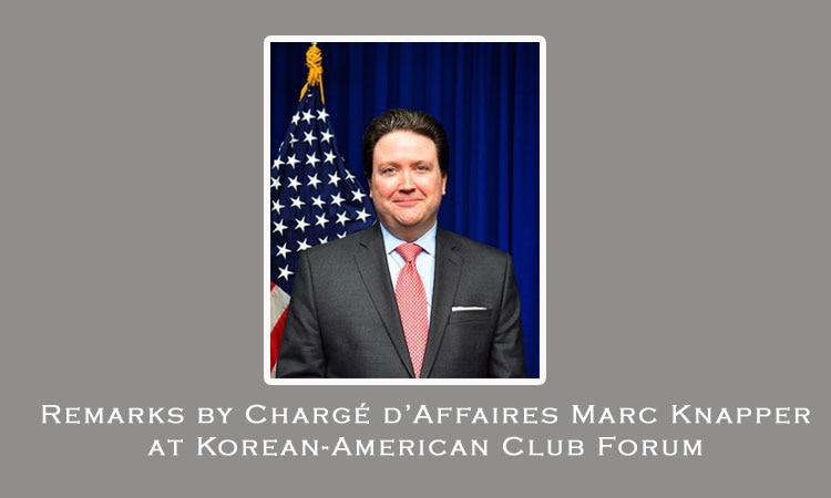 Remarks by Chargé d'Affaires Marc Knapper at Korean-American Club Forum