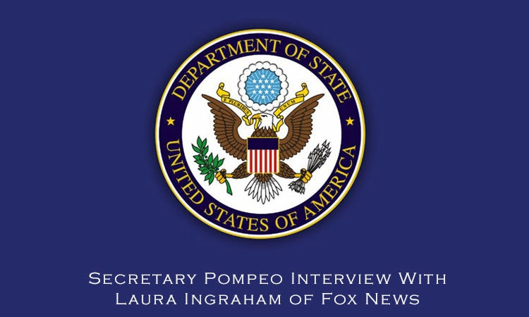 Secretary Pompeo Interview With Laura Ingraham of Fox News